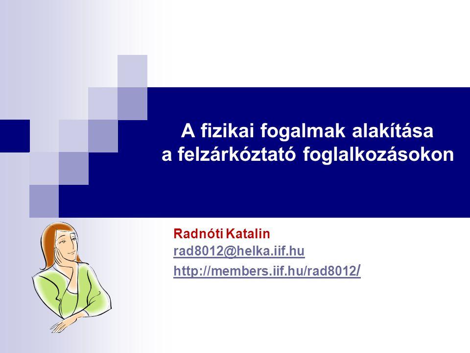 A fizikai fogalmak alakítása a felzárkóztató foglalkozásokon Radnóti Katalin rad8012@helka.iif.hu http://members.iif.hu/rad8012 /