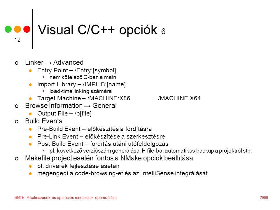 2006BBTE, Alkalmazások és operációs rendszerek optimizálása 12 Visual C/C++ opciók 6 Linker → Advanced  Entry Point – /Entry:[symbol] •nem kötelező C-ben a main  Import Library – /IMPLIB:[name] •load-time linking számára  Target Machine – /MACHINE:X86 /MACHINE:X64 Browse Information → General  Output File – /o[file] Build Events  Pre-Build Event – előkészítés a fordításra  Pre-Link Event – előkészítése a szerkesztésre  Post-Build Event – fordítás utáni utófeldolgozás •pl.