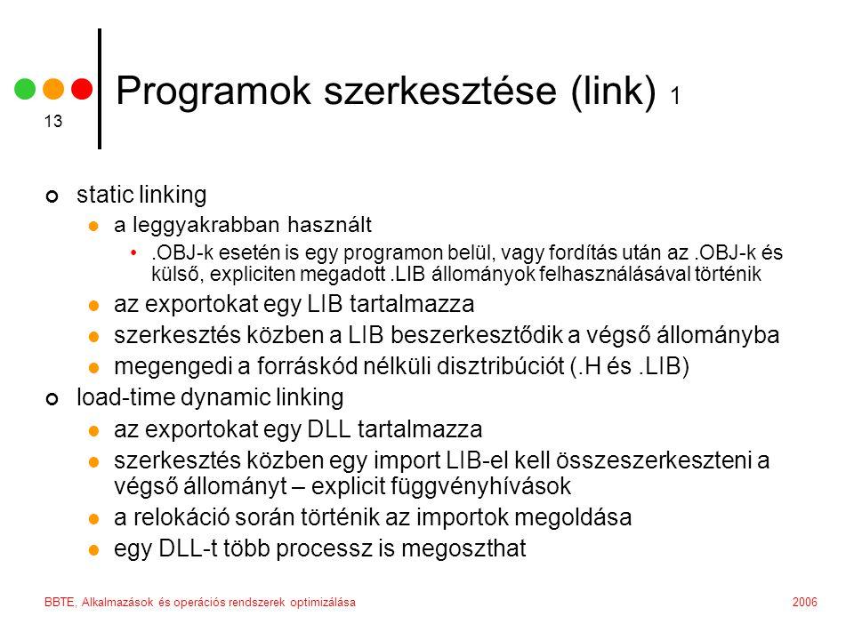2006BBTE, Alkalmazások és operációs rendszerek optimizálása 13 Programok szerkesztése (link) 1 static linking  a leggyakrabban használt •.OBJ-k esetén is egy programon belül, vagy fordítás után az.OBJ-k és külső, expliciten megadott.LIB állományok felhasználásával történik  az exportokat egy LIB tartalmazza  szerkesztés közben a LIB beszerkesztődik a végső állományba  megengedi a forráskód nélküli disztribúciót (.H és.LIB) load-time dynamic linking  az exportokat egy DLL tartalmazza  szerkesztés közben egy import LIB-el kell összeszerkeszteni a végső állományt – explicit függvényhívások  a relokáció során történik az importok megoldása  egy DLL-t több processz is megoszthat
