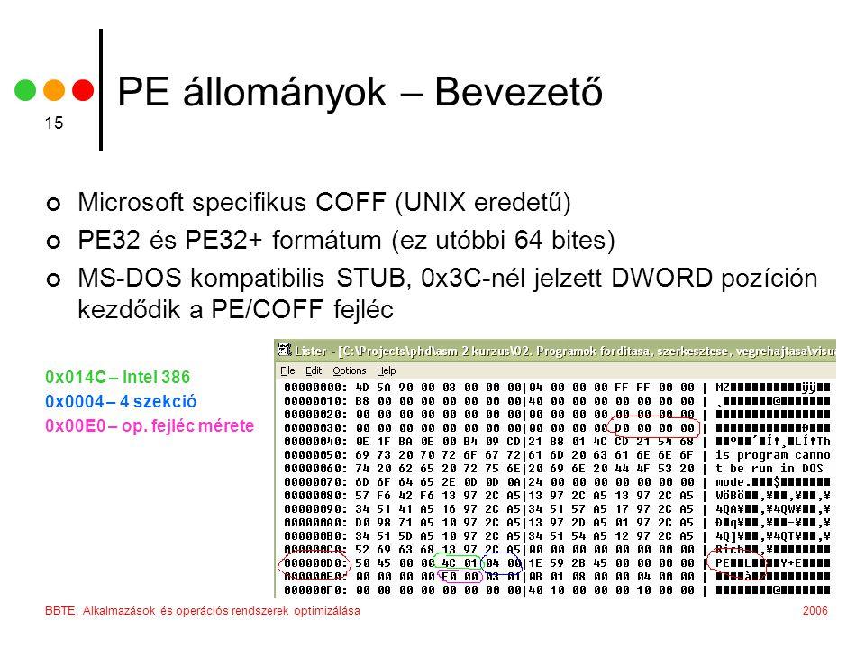 2006BBTE, Alkalmazások és operációs rendszerek optimizálása 15 PE állományok – Bevezető Microsoft specifikus COFF (UNIX eredetű) PE32 és PE32+ formátum (ez utóbbi 64 bites) MS-DOS kompatibilis STUB, 0x3C-nél jelzett DWORD pozíción kezdődik a PE/COFF fejléc 0x014C – Intel 386 0x0004 – 4 szekció 0x00E0 – op.