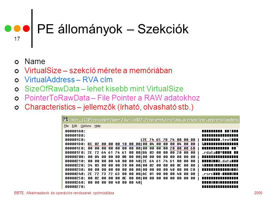 2006BBTE, Alkalmazások és operációs rendszerek optimizálása 17 PE állományok – Szekciók Name VirtualSize – szekcíó mérete a memóriában VirtualAddress – RVA cím SizeOfRawData – lehet kisebb mint VirtualSize PointerToRawData – File Pointer a RAW adatokhoz Characteristics – jellemzők (írható, olvasható stb.)
