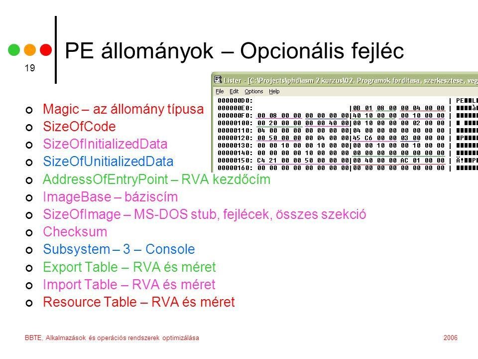 2006BBTE, Alkalmazások és operációs rendszerek optimizálása 19 PE állományok – Opcionális fejléc Magic – az állomány típusa SizeOfCode SizeOfInitializedData SizeOfUnitializedData AddressOfEntryPoint – RVA kezdőcím ImageBase – báziscím SizeOfImage – MS-DOS stub, fejlécek, összes szekció Checksum Subsystem – 3 – Console Export Table – RVA és méret Import Table – RVA és méret Resource Table – RVA és méret