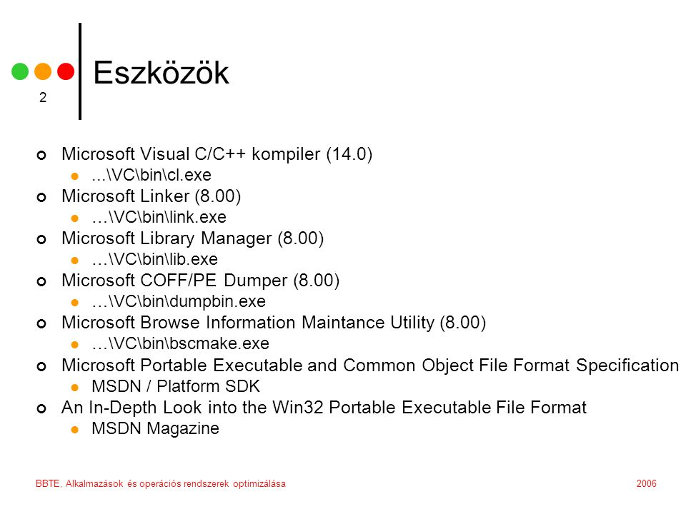BBTE, Alkalmazások és operációs rendszerek optimizálása 2 Eszközök Microsoft Visual C/C++ kompiler (14.0) ...\VC\bin\cl.exe Microsoft Linker (8.00)  …\VC\bin\link.exe Microsoft Library Manager (8.00)  …\VC\bin\lib.exe Microsoft COFF/PE Dumper (8.00)  …\VC\bin\dumpbin.exe Microsoft Browse Information Maintance Utility (8.00)  …\VC\bin\bscmake.exe Microsoft Portable Executable and Common Object File Format Specification  MSDN / Platform SDK An In-Depth Look into the Win32 Portable Executable File Format  MSDN Magazine