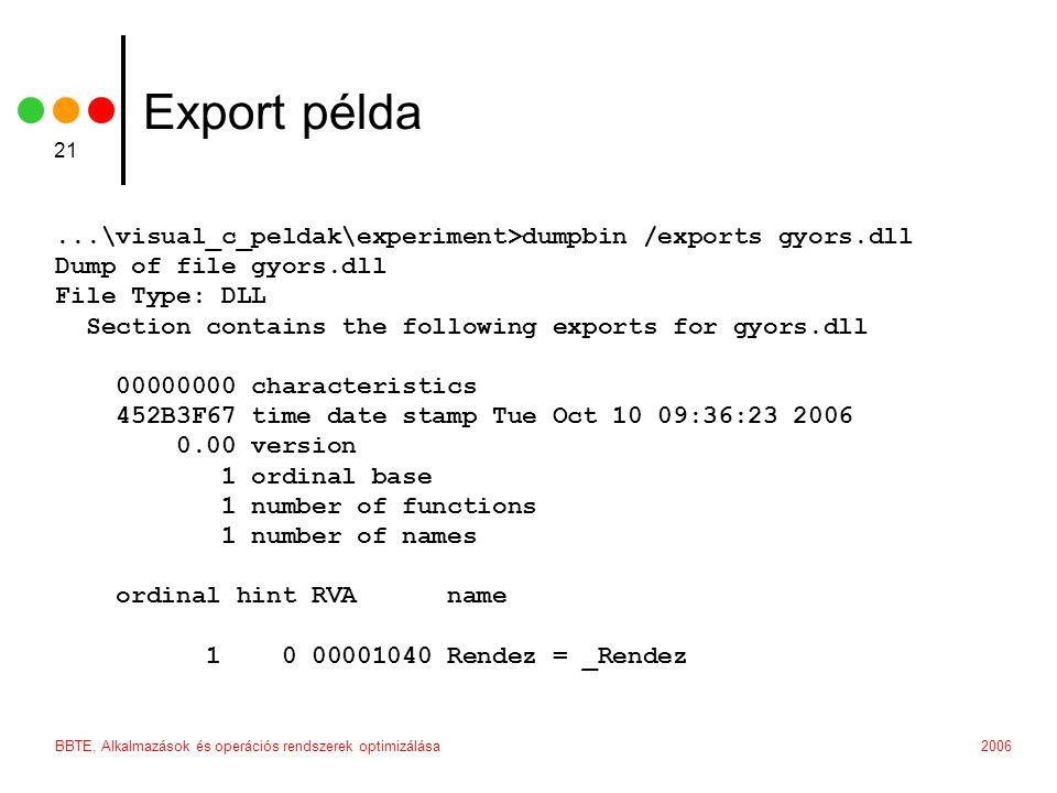 2006BBTE, Alkalmazások és operációs rendszerek optimizálása 21 Export példa...\visual_c_peldak\experiment>dumpbin /exports gyors.dll Dump of file gyors.dll File Type: DLL Section contains the following exports for gyors.dll 00000000 characteristics 452B3F67 time date stamp Tue Oct 10 09:36:23 2006 0.00 version 1 ordinal base 1 number of functions 1 number of names ordinal hint RVA name 1 0 00001040 Rendez = _Rendez