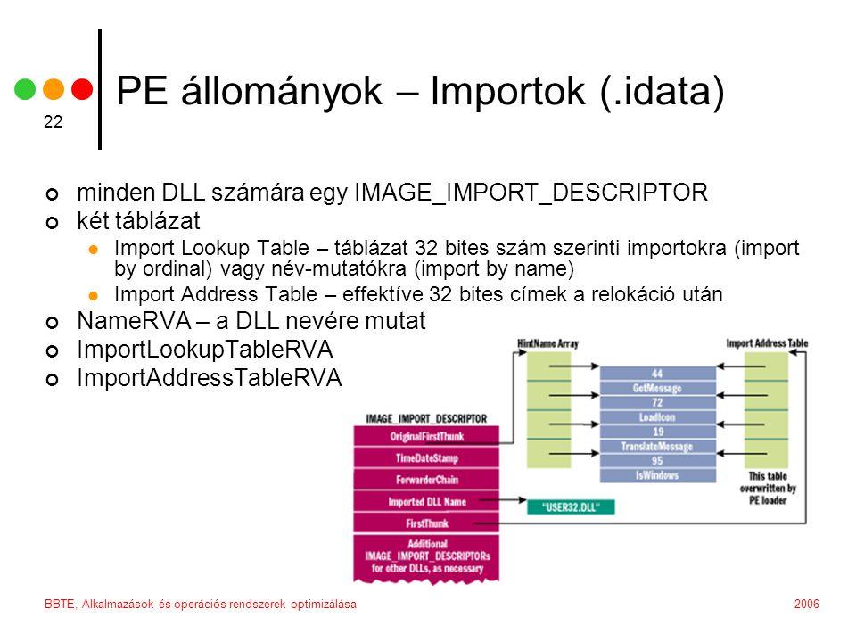 2006BBTE, Alkalmazások és operációs rendszerek optimizálása 22 PE állományok – Importok (.idata) minden DLL számára egy IMAGE_IMPORT_DESCRIPTOR két táblázat  Import Lookup Table – táblázat 32 bites szám szerinti importokra (import by ordinal) vagy név-mutatókra (import by name)  Import Address Table – effektíve 32 bites címek a relokáció után NameRVA – a DLL nevére mutat ImportLookupTableRVA ImportAddressTableRVA