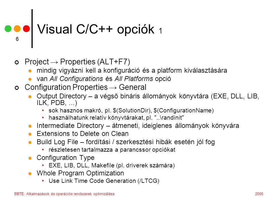 2006BBTE, Alkalmazások és operációs rendszerek optimizálása 6 Visual C/C++ opciók 1 Project → Properties (ALT+F7)  mindig vigyázni kell a konfiguráció és a platform kiválasztására  van All Configurations és All Platforms opció Configuration Properties → General  Output Directory – a végső bináris állományok könyvtára (EXE, DLL, LIB, ILK, PDB,...) •sok hasznos makró, pl.