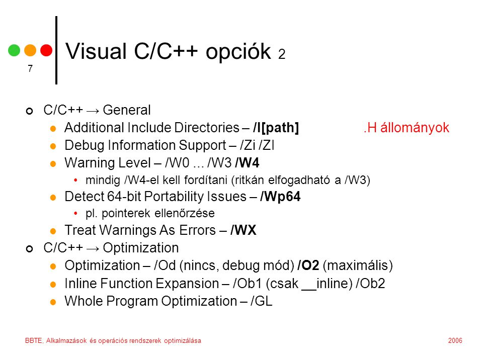 2006BBTE, Alkalmazások és operációs rendszerek optimizálása 8 Visual C/C++ opciók 3 C/C++ → Preprocessor  Preprocessor Definitions •WIN32,_DEBUG,_CONSOLEvagy _LIB •WIN32,NDEBUG,_CONSOLEvagy _LIB •megfelel a #define preprocesszor direktívának  Generate Preprocessed File – /P •kiválóan alkalmazható ha problémáink vannak bonyolult makrók fordításával C/C++ → Code Generation  Runtime Library •/MT /MTd – multi-threaded, statikus import •/MD /MDd – multi-threaded, DLL load-time import  Enable Function-Level Linking – /GyEdit & Continue  Enable Enhanced Instruction Set – /arch:SSE2  Floating Point Model – /fp:precise vagy /fp:fast •az előző két opció +20-30%-ot is jelenthet lebegőpontos programok esetén C/C++ → Language  Disable Language Extensions – /Za •ANSI, pl.