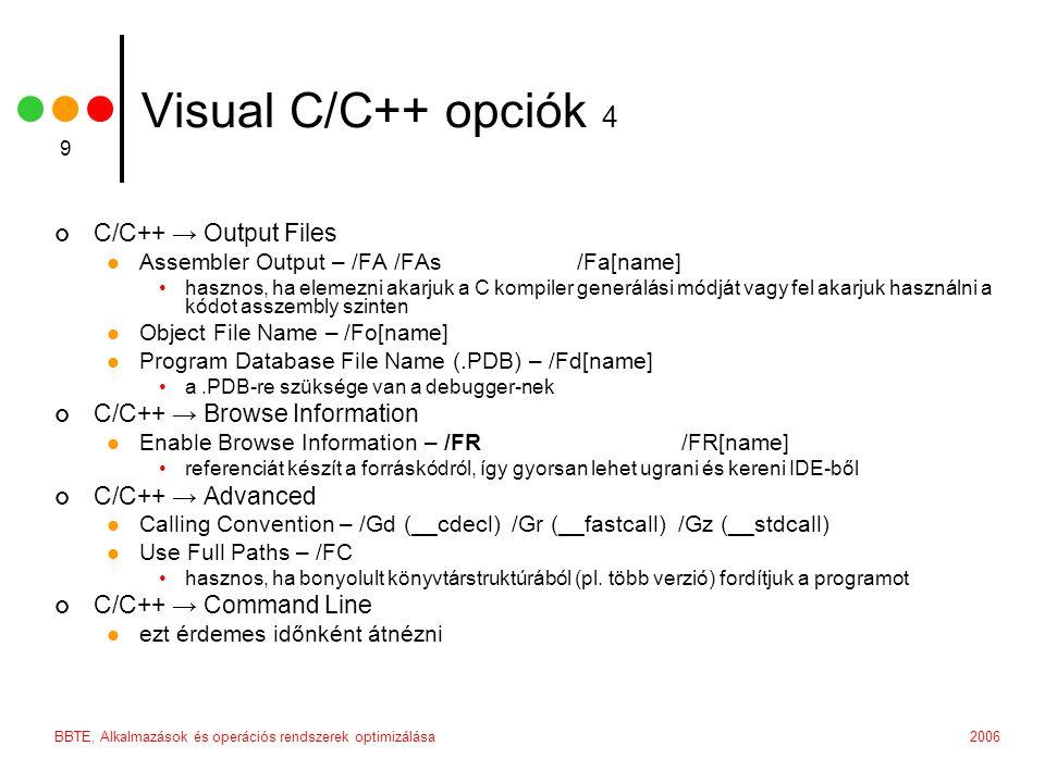 2006BBTE, Alkalmazások és operációs rendszerek optimizálása 9 Visual C/C++ opciók 4 C/C++ → Output Files  Assembler Output – /FA /FAs/Fa[name] •hasznos, ha elemezni akarjuk a C kompiler generálási módját vagy fel akarjuk használni a kódot asszembly szinten  Object File Name – /Fo[name]  Program Database File Name (.PDB) – /Fd[name] •a.PDB-re szüksége van a debugger-nek C/C++ → Browse Information  Enable Browse Information – /FR/FR[name] •referenciát készít a forráskódról, így gyorsan lehet ugrani és kereni IDE-ből C/C++ → Advanced  Calling Convention – /Gd (__cdecl) /Gr (__fastcall) /Gz (__stdcall)  Use Full Paths – /FC •hasznos, ha bonyolult könyvtárstruktúrából (pl.
