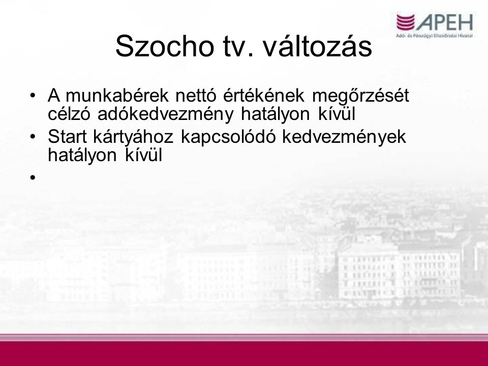 Szocho tv. változás •A munkabérek nettó értékének megőrzését célzó adókedvezmény hatályon kívül •Start kártyához kapcsolódó kedvezmények hatályon kívü