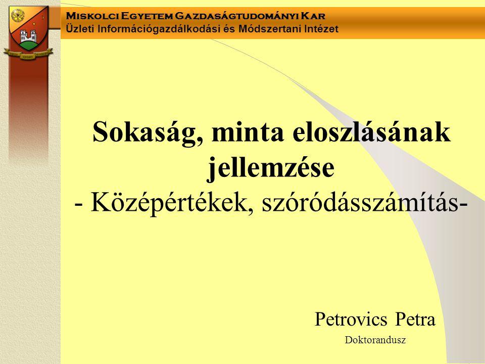 Miskolci Egyetem Gazdaságtudományi Kar Üzleti Információgazdálkodási és Módszertani Intézet Petrovics Petra Doktorandusz Sokaság, minta eloszlásának jellemzése - Középértékek, szóródásszámítás-