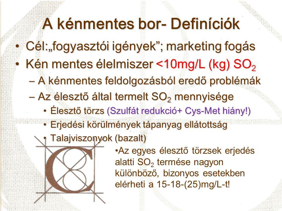 """A kénmentes bor- Definíciók •Cél:""""fogyasztói igények ; marketing fogás •Kén mentes élelmiszer <10mg/L (kg) SO 2 –A kénmentes feldolgozásból eredő problémák –Az élesztő által termelt SO 2 mennyisége •Élesztő törzs (Szulfát redukció+ Cys-Met hiány!) •Erjedési körülmények tápanyag ellátottság •Talajviszonyok (bazalt) •Az egyes élesztő törzsek erjedés alatti SO 2 termése nagyon különböző, bizonyos esetekben elérheti a 15-18-(25)mg/L-t!"""