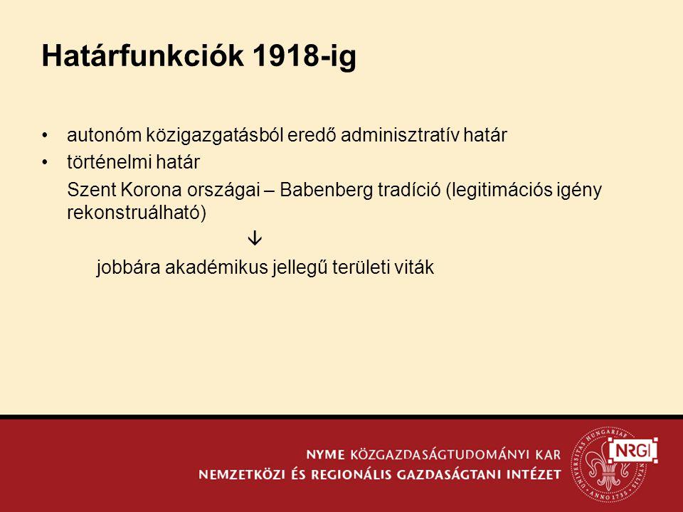 Határfunkciók 1918-ig •autonóm közigazgatásból eredő adminisztratív határ •történelmi határ Szent Korona országai – Babenberg tradíció (legitimációs igény rekonstruálható)  jobbára akadémikus jellegű területi viták