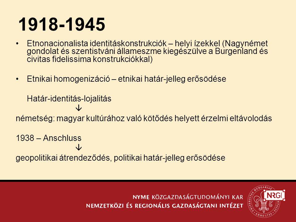 •Etnonacionalista identitáskonstrukciók – helyi ízekkel (Nagynémet gondolat és szentistváni állameszme kiegészülve a Burgenland és civitas fidelissima konstrukciókkal) •Etnikai homogenizáció – etnikai határ-jelleg erősödése Határ-identitás-lojalitás  németség: magyar kultúrához való kötődés helyett érzelmi eltávolodás 1938 – Anschluss  geopolitikai átrendeződés, politikai határ-jelleg erősödése 1918-1945