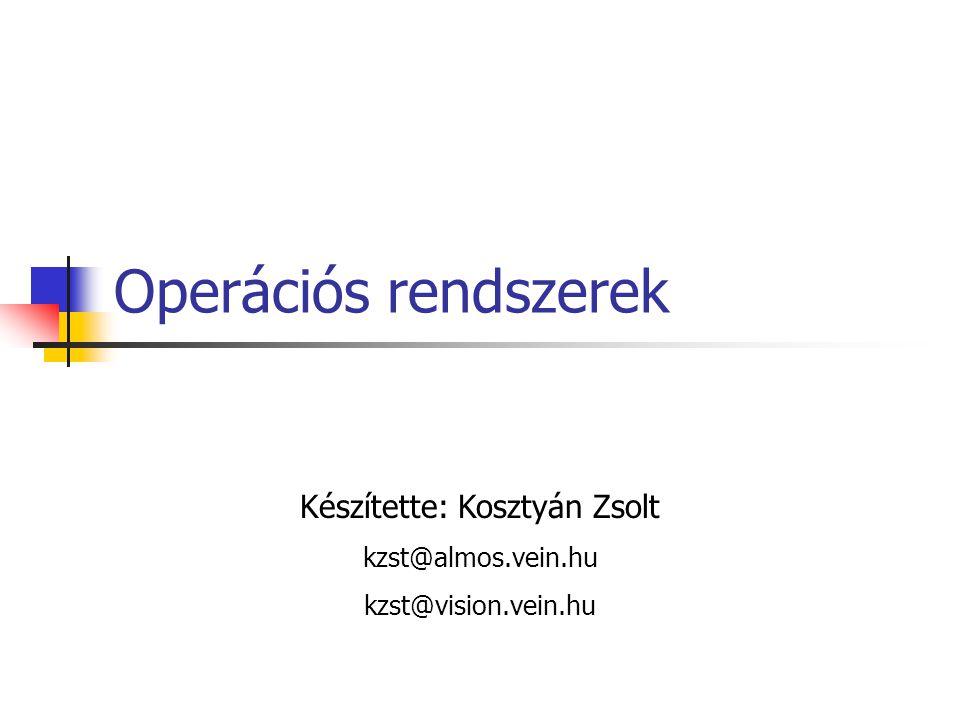 Operációs rendszerek Készítette: Kosztyán Zsolt kzst@almos.vein.hu kzst@vision.vein.hu