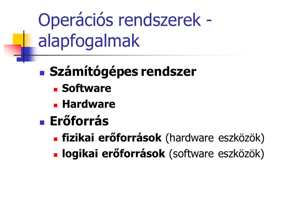Operációs rendszerek - alapfogalmak  Fontosabb fizikai erőforrások:  Központi vezérlő egység (CPU = Central Process Unit),  Operatív memória,  Háttér tárolók (lemezek, szalagok),  Belső kiszolgáló eszközök (pl.