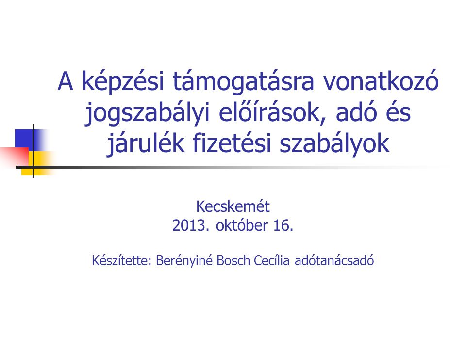 A képzési támogatásra vonatkozó jogszabályi előírások, adó és járulék fizetési szabályok Kecskemét 2013. október 16. Készítette: Berényiné Bosch Cecíl