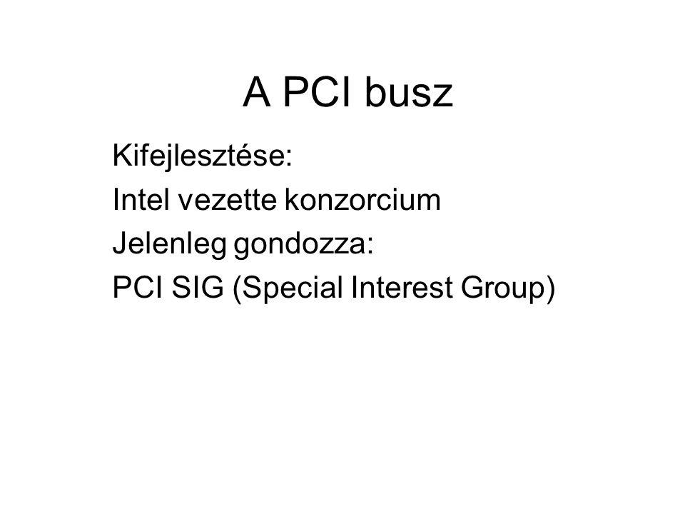 A PCI busz Kifejlesztése: Intel vezette konzorcium Jelenleg gondozza: PCI SIG (Special Interest Group)