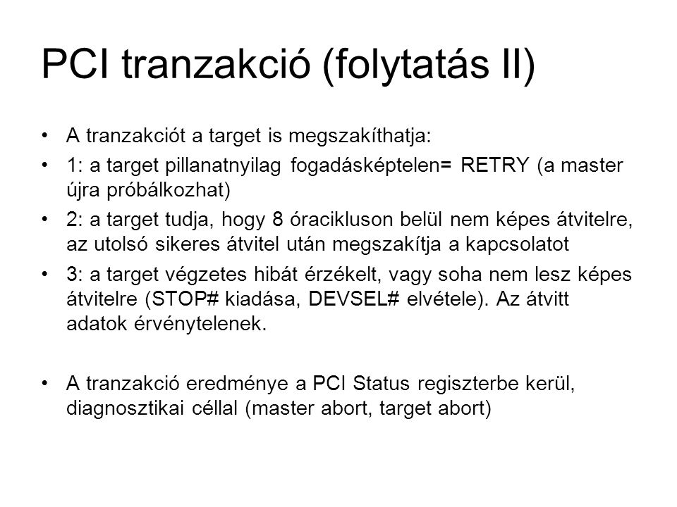 PCI tranzakció (folytatás II) •A tranzakciót a target is megszakíthatja: •1: a target pillanatnyilag fogadásképtelen= RETRY (a master újra próbálkozha