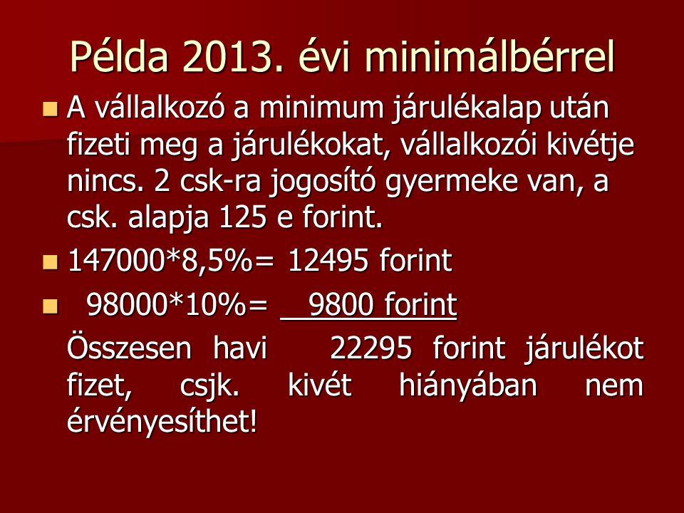 Példa 2013. évi minimálbérrel  A vállalkozó a minimum járulékalap után fizeti meg a járulékokat, vállalkozói kivétje nincs. 2 csk-ra jogosító gyermek