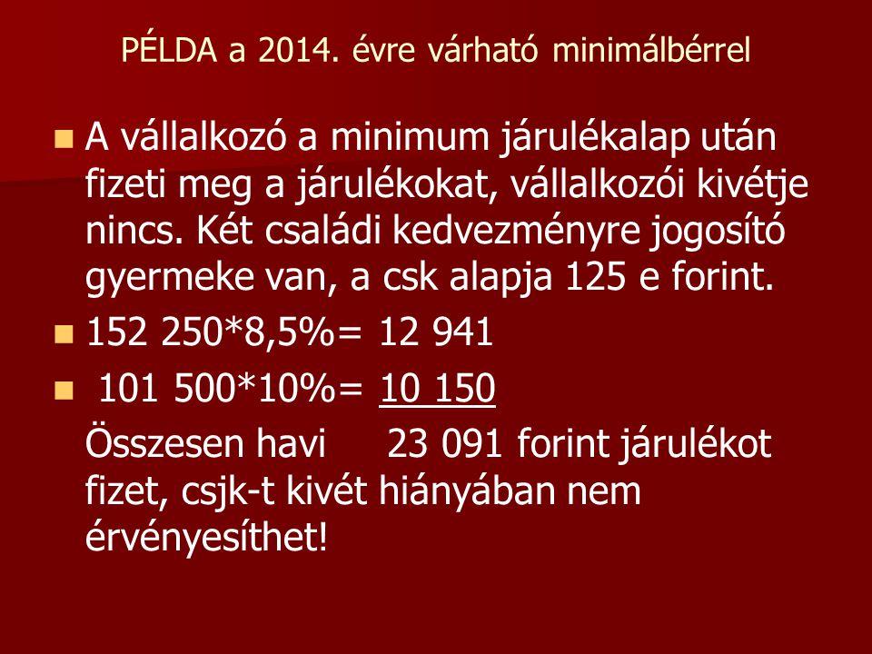 PÉLDA a 2014. évre várható minimálbérrel   A vállalkozó a minimum járulékalap után fizeti meg a járulékokat, vállalkozói kivétje nincs. Két családi