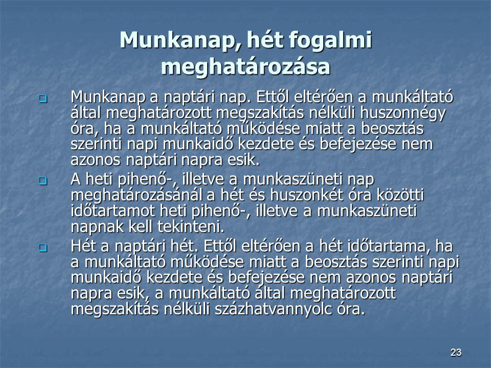 23 Munkanap, hét fogalmi meghatározása  Munkanap a naptári nap. Ettől eltérően a munkáltató által meghatározott megszakítás nélküli huszonnégy óra, h