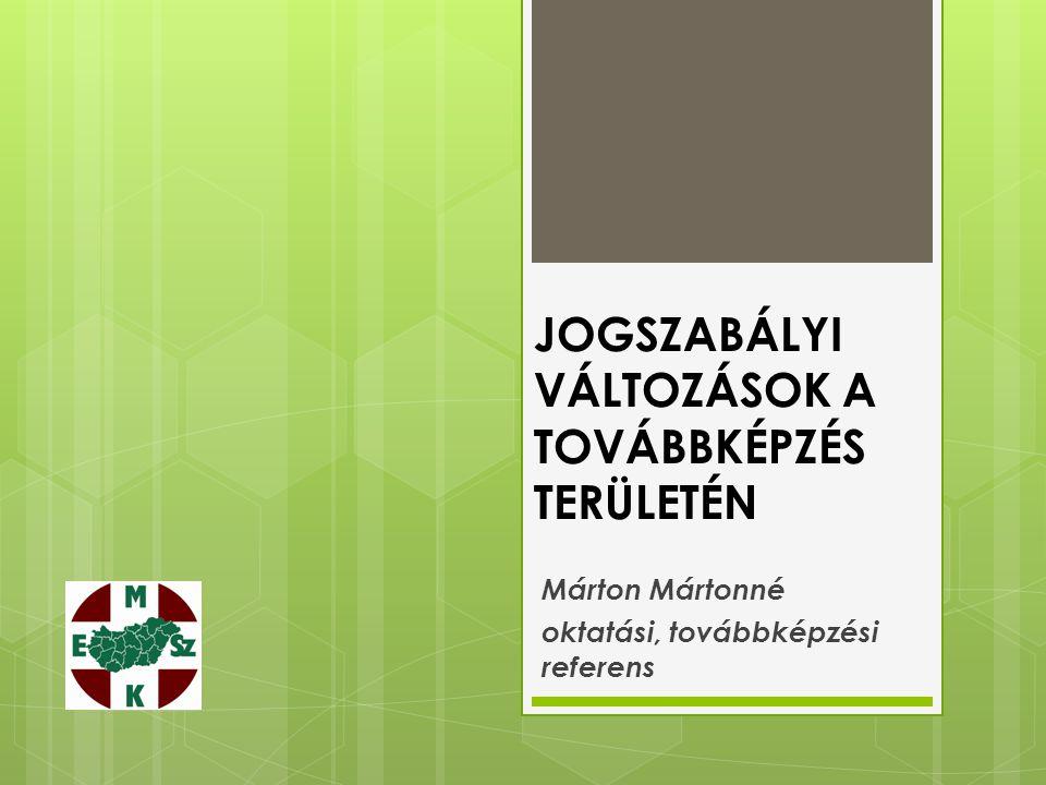 JOGSZABÁLYI VÁLTOZÁSOK A TOVÁBBKÉPZÉS TERÜLETÉN Márton Mártonné oktatási, továbbképzési referens
