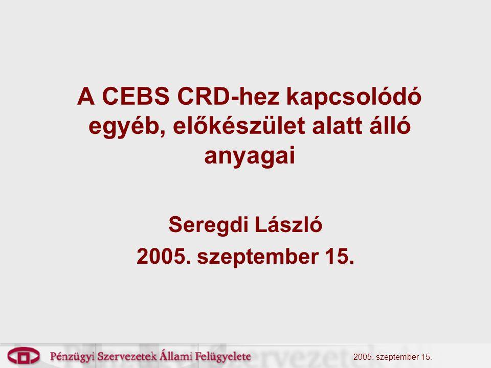 2005. szeptember 15. A CEBS CRD-hez kapcsolódó egyéb, előkészület alatt álló anyagai Seregdi László 2005. szeptember 15.
