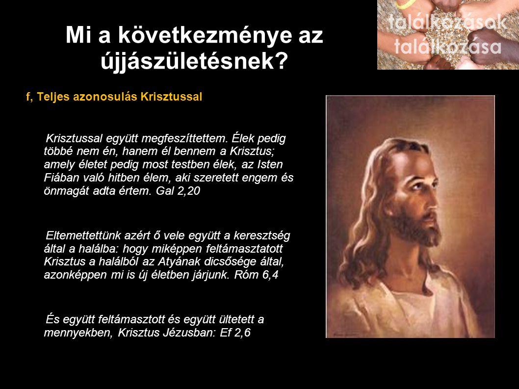 Mi a következménye az újjászületésnek? f, Teljes azonosulás Krisztussal Krisztussal együtt megfeszíttettem. Élek pedig többé nem én, hanem él bennem a
