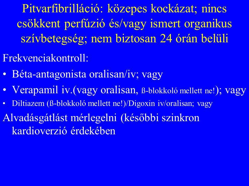 Pitvarfibrilláció: közepes kockázat; nincs csökkent perfúzió és/vagy ismert organikus szívbetegség; nem biztosan 24 órán belüli Frekvenciakontroll: •Béta-antagonista oralisan/iv; vagy •Verapamil iv.(vagy oralisan, ß-blokkoló mellett ne.
