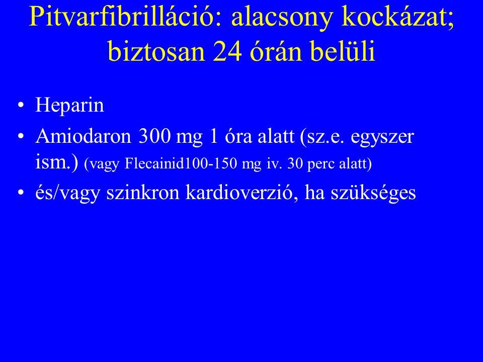 Pitvarfibrilláció: alacsony kockázat; biztosan 24 órán belüli •Heparin •Amiodaron 300 mg 1 óra alatt (sz.e.