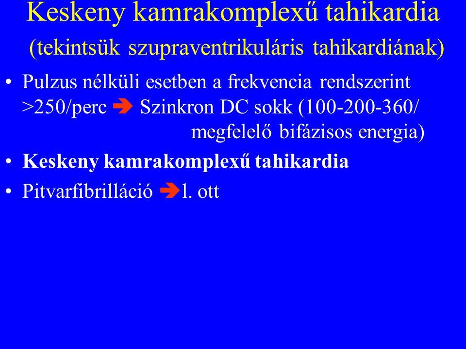 Keskeny kamrakomplexű tahikardia (tekintsük szupraventrikuláris tahikardiának) •Pulzus nélküli esetben a frekvencia rendszerint >250/perc  Szinkron DC sokk (100-200-360/ megfelelő bifázisos energia) •Keskeny kamrakomplexű tahikardia •Pitvarfibrilláció  l.