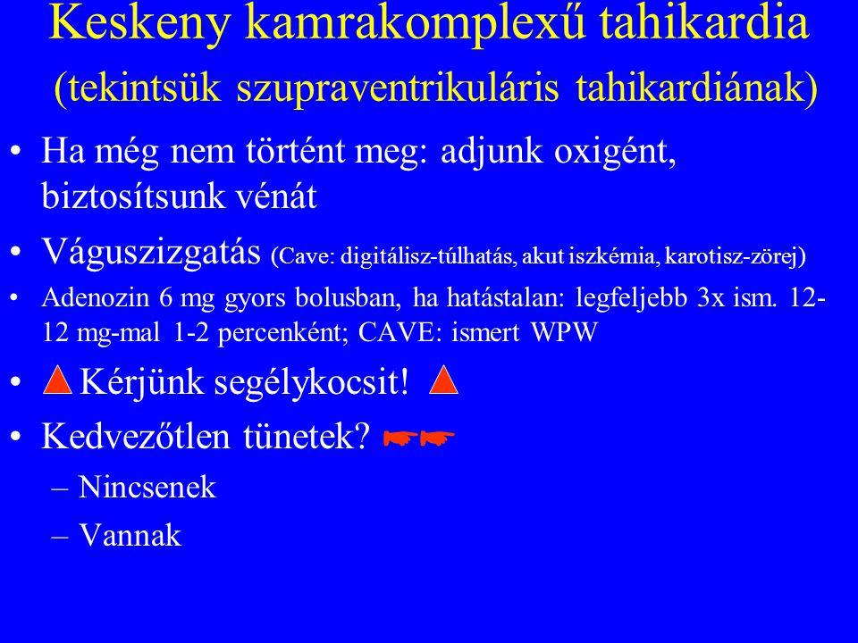Keskeny kamrakomplexű tahikardia (tekintsük szupraventrikuláris tahikardiának) •Ha még nem történt meg: adjunk oxigént, biztosítsunk vénát •Váguszizgatás (Cave: digitálisz-túlhatás, akut iszkémia, karotisz-zörej) •Adenozin 6 mg gyors bolusban, ha hatástalan: legfeljebb 3x ism.