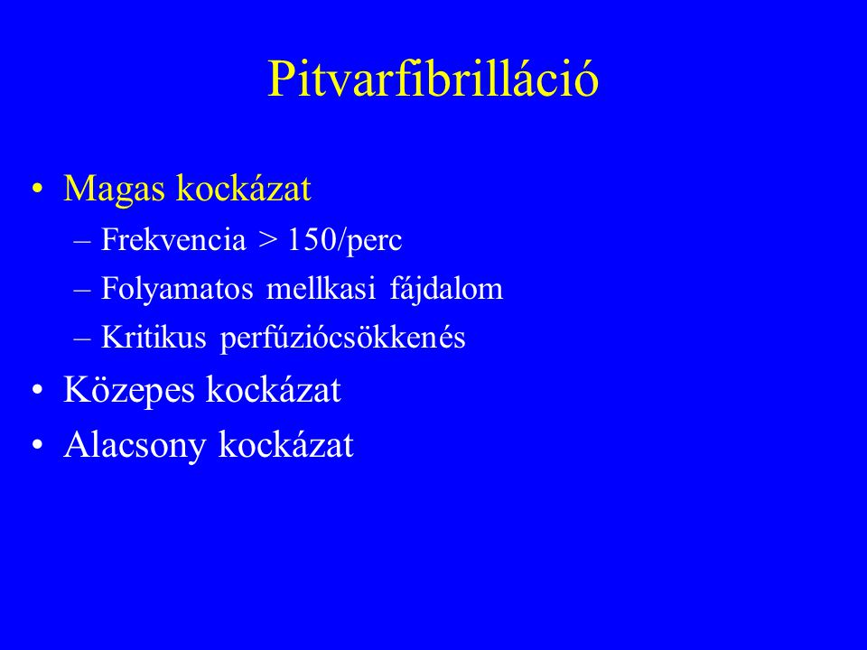 Pitvarfibrilláció •Magas kockázat –Frekvencia > 150/perc –Folyamatos mellkasi fájdalom –Kritikus perfúziócsökkenés •Közepes kockázat •Alacsony kockázat