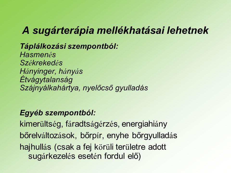 A sugárterápia mellékhatásai lehetnek Táplálkozási szempontból: Hasmen é s Sz é kreked é s H á nyinger, h á ny á s Étvágytalanság Szájnyálkahártya, nyelőcső gyulladás Egyéb szempontból: kimer ü lts é g, f á radts á g é rz é s, energiahi á ny bőrelv á ltoz á sok, bőrp í r, enyhe bőrgyullad á s hajhull á s (csak a fej k ö r ü li ter ü letre adott sug á rkezel é s eset é n fordul elő)