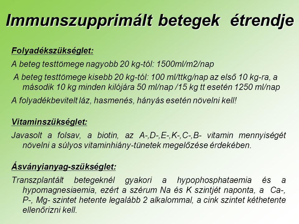 Immunszupprimált betegek étrendje Folyadékszükséglet: A beteg testtömege nagyobb 20 kg-tól: 1500ml/m2/nap A beteg testtömege kisebb 20 kg-tól: 100 ml/ttkg/nap az első 10 kg-ra, a második 10 kg minden kilójára 50 ml/nap /15 kg tt esetén 1250 ml/nap A folyadékbevitelt láz, hasmenés, hányás esetén növelni kell.