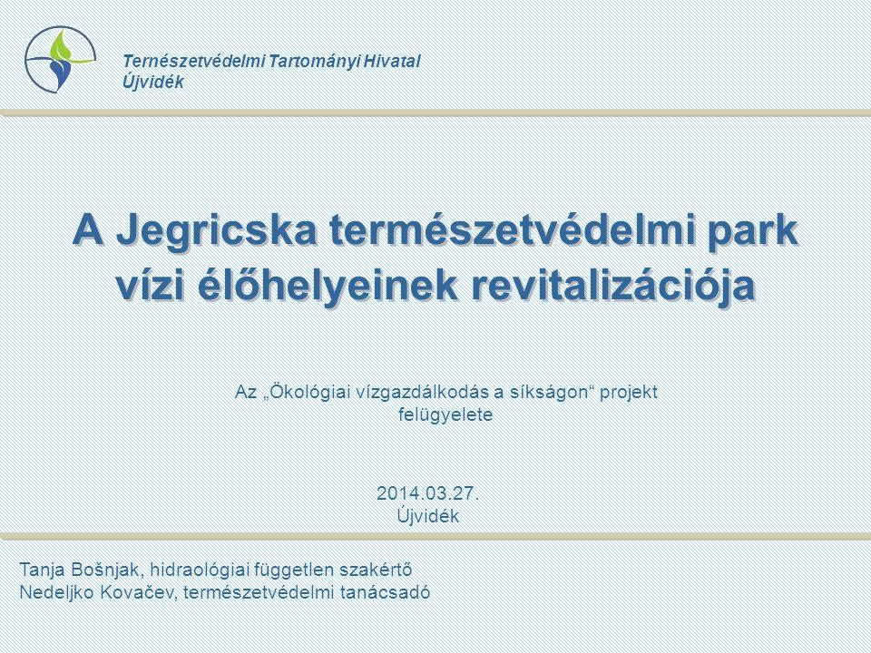 A Jegricska természetvédelmi park vízi élőhelyeinek revitalizációja Ternészetvédelmi Tartományi Hivatal Újvidék Tanja Bošnjak, hidraológiai független szakértő Nedeljko Kovačev, természetvédelmi tanácsadó 2014.03.27.