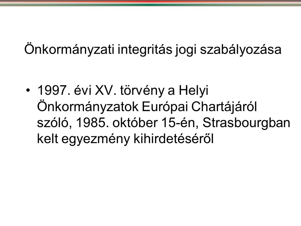 Önkormányzati integritás jogi szabályozása •1997. évi XV. törvény a Helyi Önkormányzatok Európai Chartájáról szóló, 1985. október 15-én, Strasbourgban