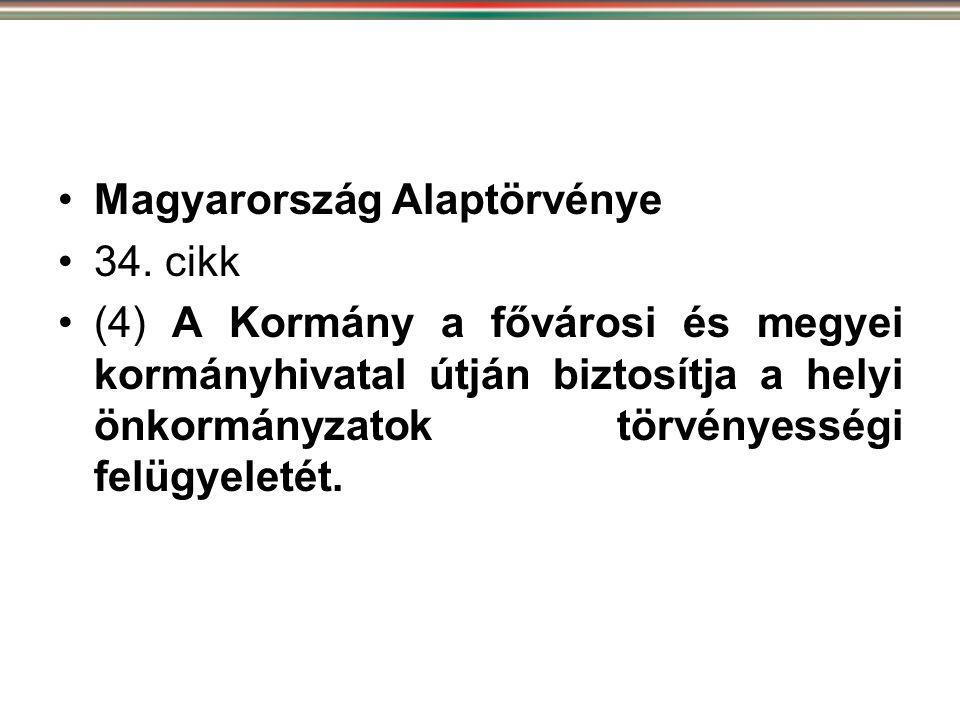 •Magyarország Alaptörvénye •34. cikk •(4) A Kormány a fővárosi és megyei kormányhivatal útján biztosítja a helyi önkormányzatok törvényességi felügyel