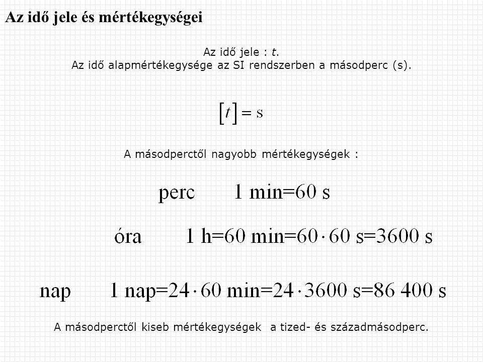 Az idő jele és mértékegységei Az idő jele : t. Az idő alapmértékegysége az SI rendszerben a másodperc (s). A másodperctől nagyobb mértékegységek : A m
