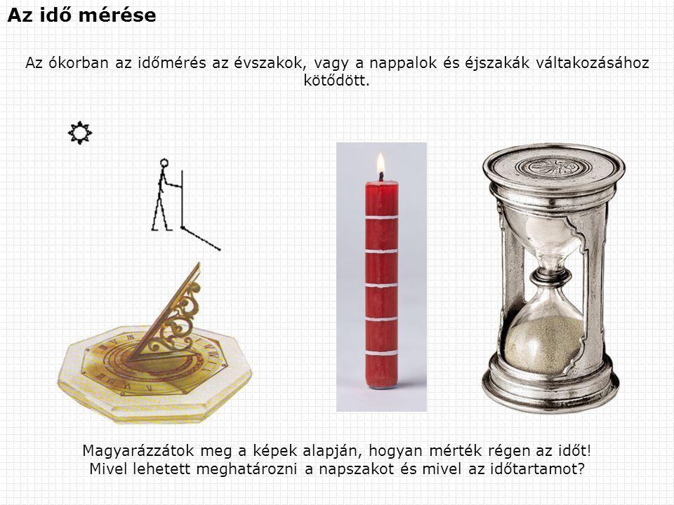 Az idő mérése Az ókorban az időmérés az évszakok, vagy a nappalok és éjszakák váltakozásához kötődött. Magyarázzátok meg a képek alapján, hogyan mérté