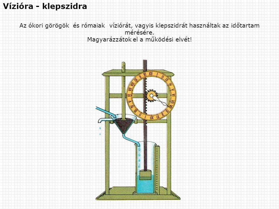 Vízióra - klepszidra Az ókori görögök és rómaiak víziórát, vagyis klepszidrát használtak az időtartam mérésére. Magyarázzátok el a működési elvét!