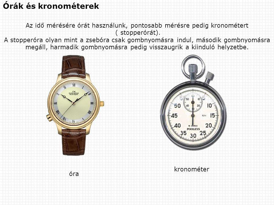 Órák és kronométerek Az idő mérésére órát használunk, pontosabb mérésre pedig kronométert ( stopperórát). A stopperóra olyan mint a zsebóra csak gombn