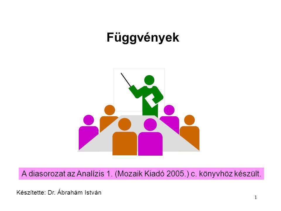 1 Függvények Készítette: Dr. Ábrahám István A diasorozat az Analízis 1. (Mozaik Kiadó 2005.) c. könyvhöz készült.