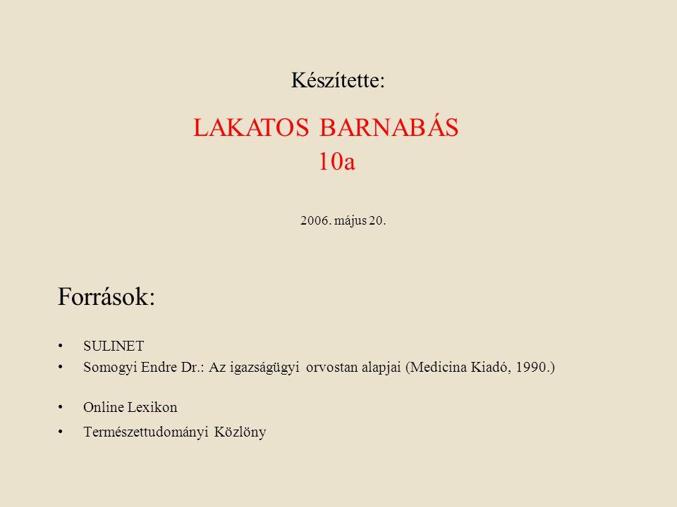 Készítette: •SULINET •Somogyi Endre Dr.: Az igazságügyi orvostan alapjai (Medicina Kiadó, 1990.) •Online Lexikon •Természettudományi Közlöny Források: