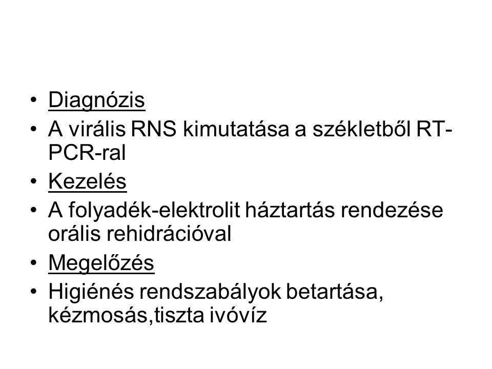 •Diagnózis •A virális RNS kimutatása a székletből RT- PCR-ral •Kezelés •A folyadék-elektrolit háztartás rendezése orális rehidrációval •Megelőzés •Higiénés rendszabályok betartása, kézmosás,tiszta ivóvíz