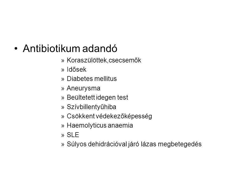 •Antibiotikum adandó »Koraszülöttek,csecsemők »Idősek »Diabetes mellitus »Aneurysma »Beültetett idegen test »Szívbillentyűhiba »Csökkent védekezőképesség »Haemolyticus anaemia »SLE »Súlyos dehidrációval járó lázas megbetegedés