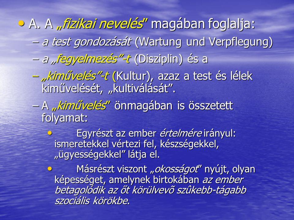 """• A. A """"fizikai nevelés"""" magában foglalja: –a test gondozását (Wartung und Verpflegung) –a """"fegyelmezés""""-t (Disziplin) és a –""""kiművelés""""-t (Kultur), a"""