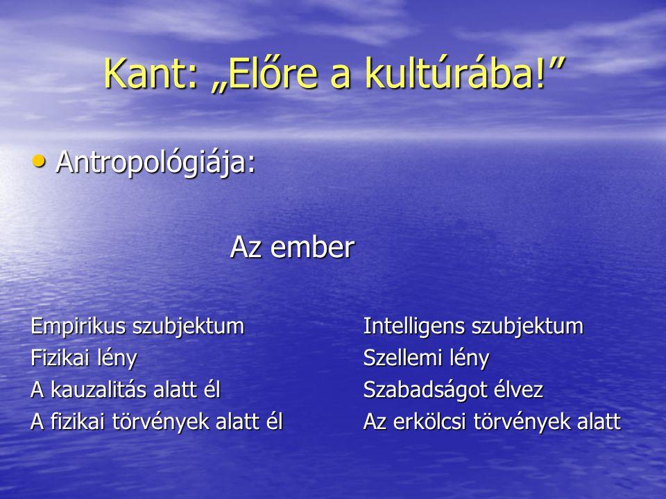 """Kant: """"Előre a kultúrába!"""" • Antropológiája: Az ember Empirikus szubjektumIntelligens szubjektum Fizikai lénySzellemi lény A kauzalitás alatt élSzabad"""