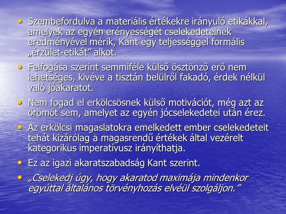 • Szembefordulva a materiális értékekre irányuló etikákkal, amelyek az egyén erényességét cselekedeteinek eredményével mérik, Kant egy teljességgel fo
