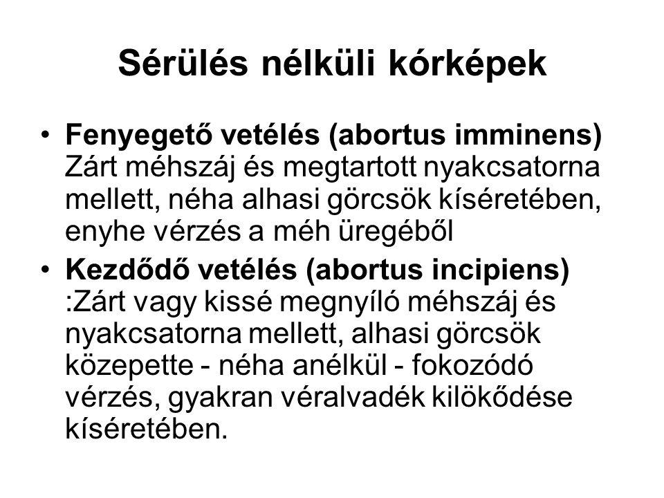 Sérülés nélküli kórképek •Fenyegető vetélés (abortus imminens) Zárt méhszáj és megtartott nyakcsatorna mellett, néha alhasi görcsök kíséretében, enyhe vérzés a méh üregéből •Kezdődő vetélés (abortus incipiens) :Zárt vagy kissé megnyíló méhszáj és nyakcsatorna mellett, alhasi görcsök közepette - néha anélkül - fokozódó vérzés, gyakran véralvadék kilökődése kíséretében.